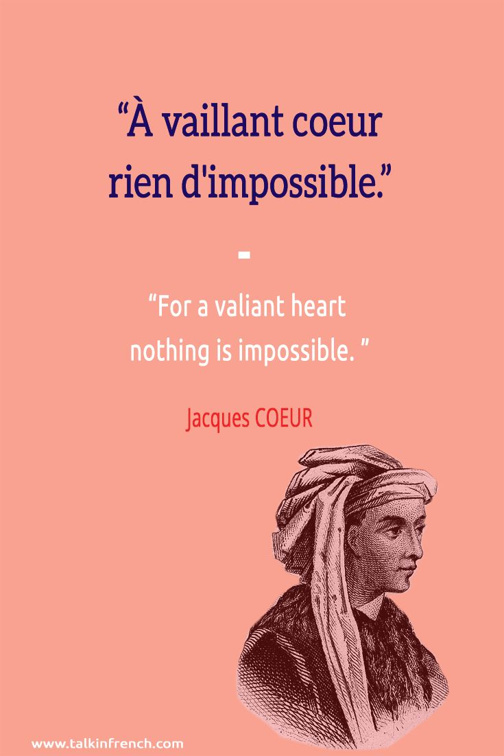 À vaillant coeur rien d'impossible. For a valiant heart nothing is impossible. -Jacques COEUR   Follow Talk in French for more #FrenchQuotes