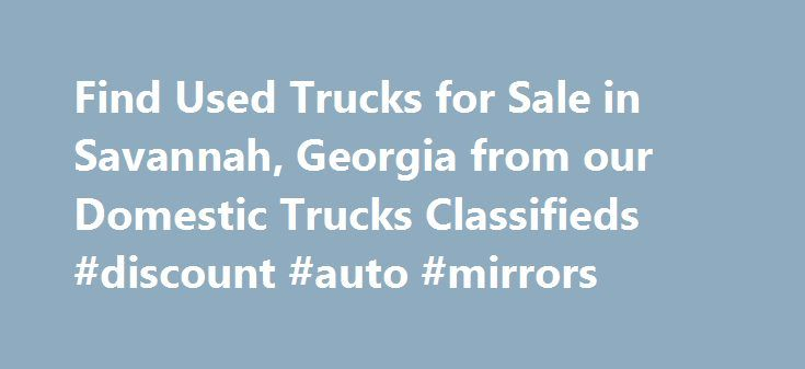 Find Used Trucks for Sale in Savannah, Georgia from our Domestic Trucks Classifieds #discount #auto #mirrors http://uk.remmont.com/find-used-trucks-for-sale-in-savannah-georgia-from-our-domestic-trucks-classifieds-discount-auto-mirrors/  #used trucks for sale # Automobiles – Domestic Trucks Classifieds in Savannah (Nov 19 – Nov 25, 2015) The Internet has numerous used trucks for sale. However, it takes a little blood sweat and tears to find trucks for sale in Savannah, GA. The good news is…
