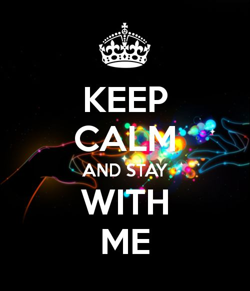 keep calm and stay with me!!