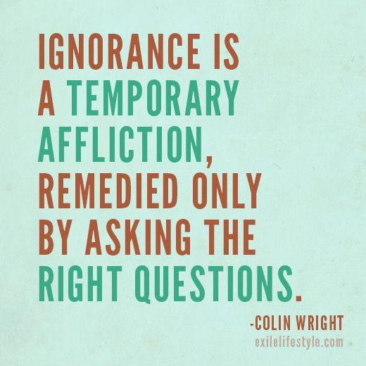 """""""Ignorance is a temporary affliction, remedied only by asking the right questions."""" #Quote by Colin Wright"""