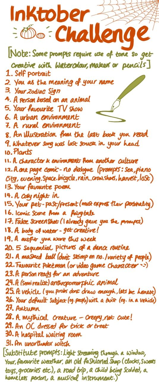 cornpuppehart: My inktober challenge - if you follow these prompts please tag your post #cornpuppehsinktober so I can see all your lovely art!They get more halloweeny towards the end of the month. If you like these ideas Please Reblog so other people can access them!. [EDIT: I just noticed that misplaced comma, I'm so tired. Also no. 14 says 'cosy']. Up for inktober? ;) ((Next time I'll make my own list. Now for my first inktober participation I'll follow someone's. :) ))