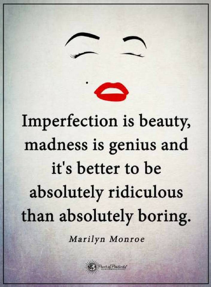 Quotes Imperfection is beauty, madness is genius and it's better to be absolutely ridiculous than absolutely boring.