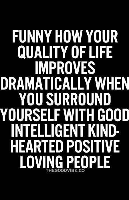 Friends, family, significant others...when they're positive, you're positive. This quote also inspires me to be a high quality person so others are lifted by me.:)