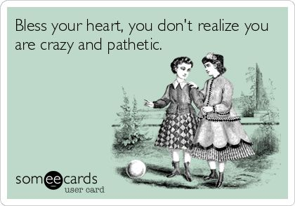 Bless your heart, you don't realize you are crazy and pathetic. I know someone like this...