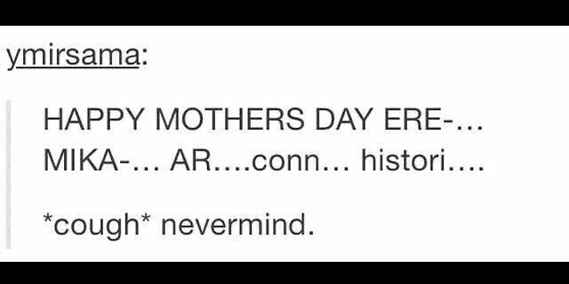 Happy Mothers Day Ere-...Mika-...Ar...Conn...Histori..., *cough*, nevermind, funny, text, sad; Attack on Titan