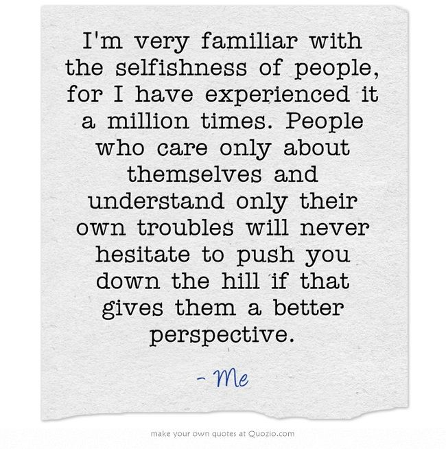 I'm very familiar with the selfishness of people, for I have experienced it a…