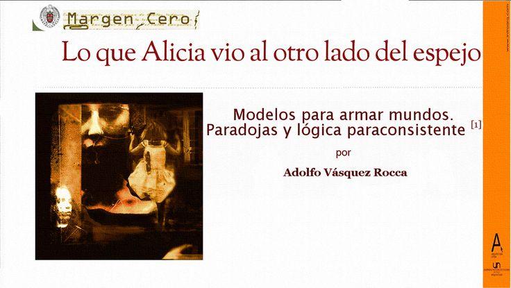 """- VÁSQUEZ ROCCA, Adolfo, """"LO QUE ALICIA VIO AL OTRO LADO DEL ESPEJO; MODELOS PARA ARMAR MUNDOS. PARADOJAS Y LÓGICA PARACONSISTENTE"""", Almiar, MARGEN CERO, Madrid, Revista  Nº 74 -  2014 -  http://www.margencero.com/almiar/alicia-otro-lado-del-espejo/ Artículo parte del Proyecto de Investigación «Maturana y Varela: Neuroplasticidad y Autopoiesis»,   en el  Seminario de la Escuela de Psicología UNAB —Francisco Varela: Neuroplasticidad, constructivismo y el elusivo fenómeno de la conciencia—…"""