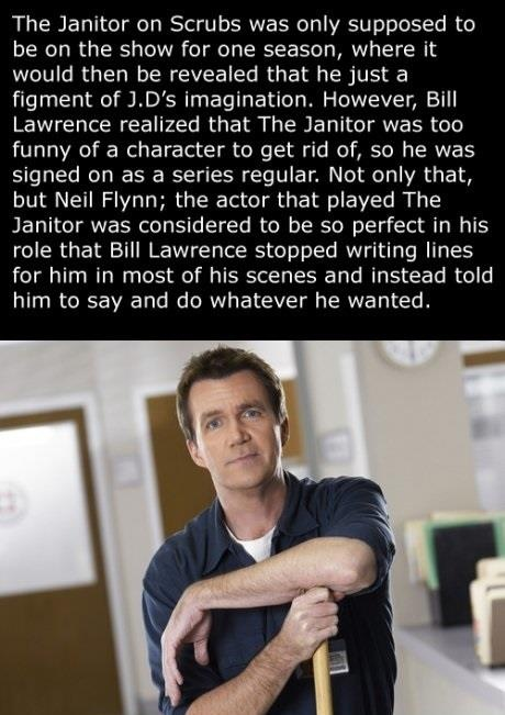 Neil Flynn the actor that played The Janitor on scrubs was only supposed to be on the show for one season. But he was too funny a character to get rid of. He was so perfect for the role that in most of the scenes he was told to say and do whatever her wanted. No lines were written for him in most of his scenes.