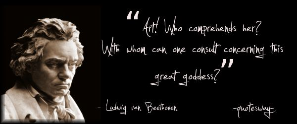 """Art! Who comprehends her? With whom can one consult concerning this great goddess?""  ~Ludwig van Beethoven"