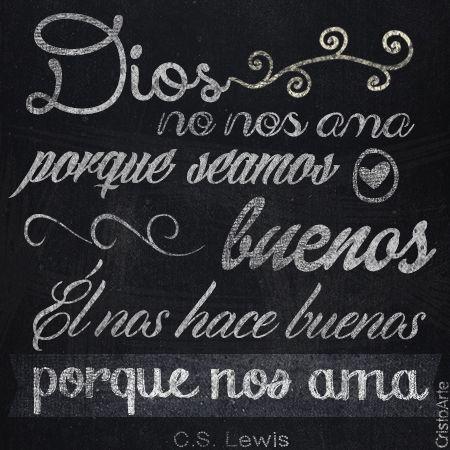 """Dios no nos ama porque seamos buenos, Él nos hace buenos porque nos ama"" - C.S. Lewis."
