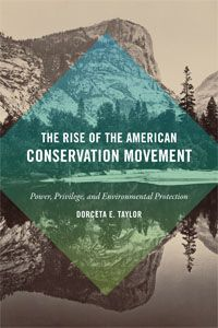 The Rise of the American Conservation Movement: Power, Privilege, and Environmental Protection by Dorceta  E. Taylor
