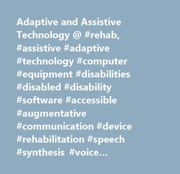 Adaptive and Assistive Technology @ #rehab, #assistive #adaptive #technology #computer #equipment #disabilities #disabled #disability #software #accessible #augmentative #communication #device #rehabilitation #speech #synthesis #voice #recognition #adaptation #adapted #technologies #resource #assistive #adaptive #technology #computer #computers #equipment #disabilities #disabled #disability #alternative #text-to-speech #communication #board #screen #reader #virtual #on-screen #onscreen…