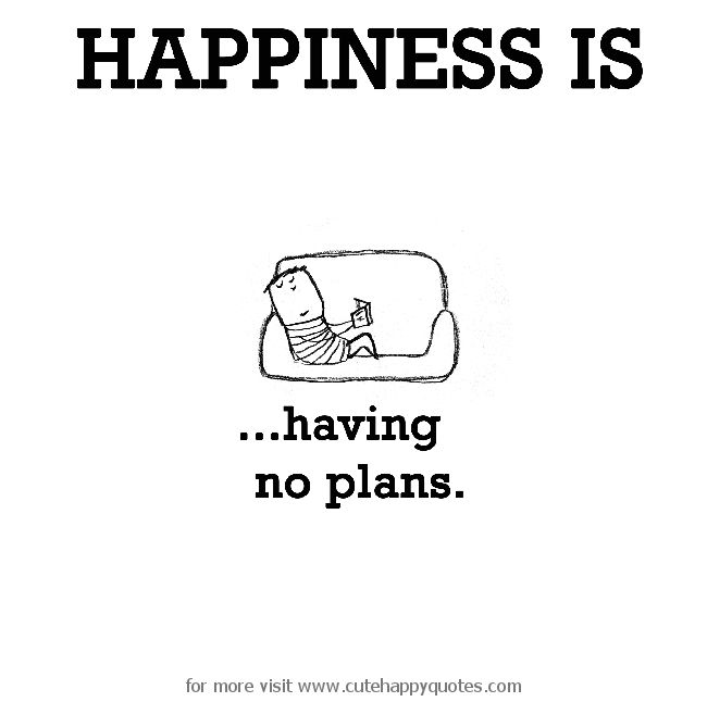 Happiness is, having no plans. - Cute Happy Quotes