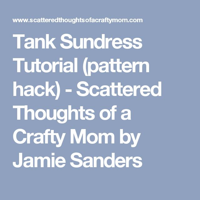 Tank Sundress Tutorial (pattern hack) - Scattered Thoughts of a Crafty Mom by Jamie Sanders