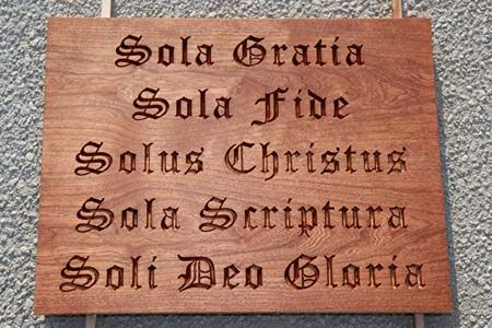 Five Solas - Sola Gratia, Sola Fide, Solus Christus, Sola Scriptura, Soli Deo Gloria