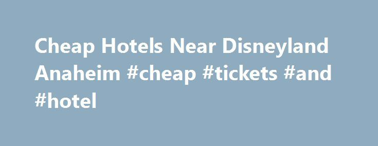 Cheap Hotels Near Disneyland Anaheim #cheap #tickets #and #hotel http://travel.nef2.com/cheap-hotels-near-disneyland-anaheim-cheap-tickets-and-hotel/  #cheapest hotels # Cheap Hotels Near Disneyland Anaheim By Betsy Malloy. California Travel Expert Betsy Malloy has had her lens – and her pen – focused on California since the late 1990s, when she became About.com's California travel expert. Since then, she has visited nearly every corner of the Golden State and created thousands of […]