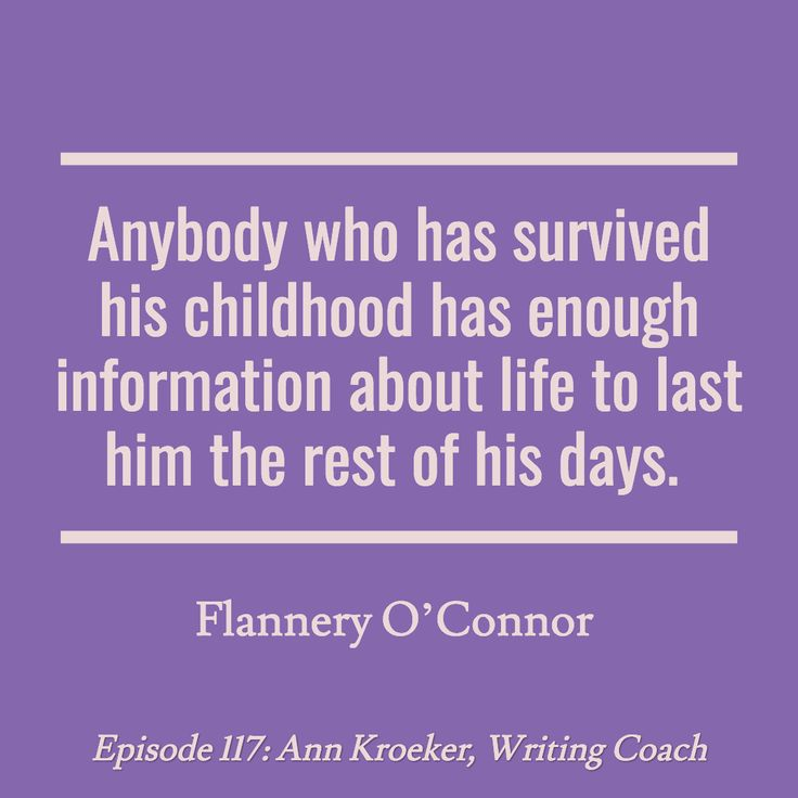 Anyone who has survived childhood has enough information about life to last him the rest of his days. ~Flannery O'Connor