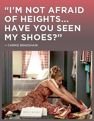 """""""I'm not afraid of heights... Have you sen my shoes""""- Carrie Bradshaw"""