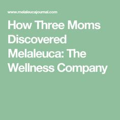 How Three Moms Discovered Melaleuca: The Wellness Company