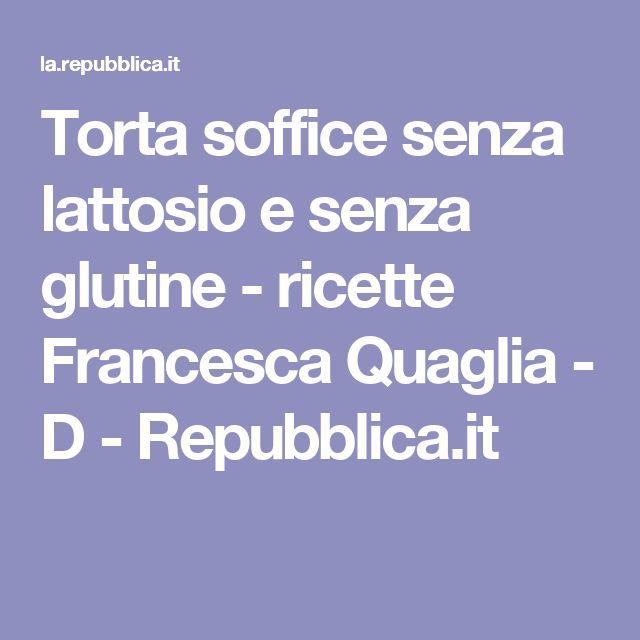 Torta soffice senza lattosio e senza glutine    - ricette Francesca Quaglia - D - Repubblica.it