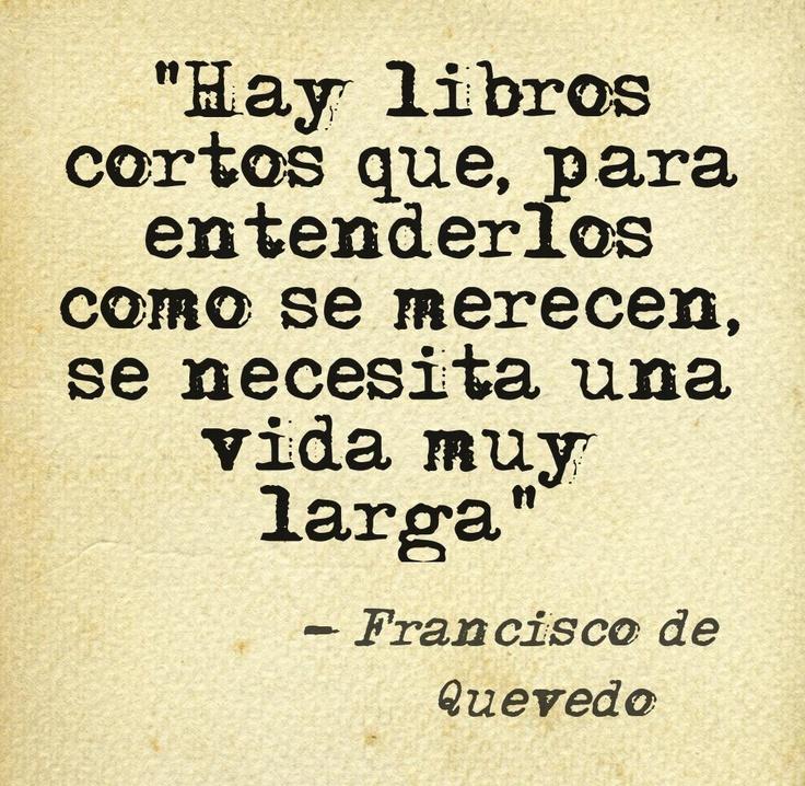 """""""Hay libros cortos que, para entenderlos como se merecen, se necesita una vida muy larga"""" (Francisco de Quevedo)"""