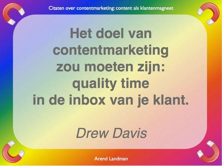 Citaten contentmarketing quotes klantenmagneet. Het doel van contentmarketing zou moeten zijn: quality time in de inbox van je klant. Drew Davis