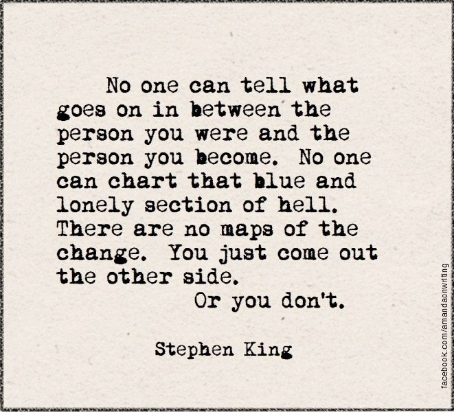 No one can tell what goes on in between the person you were and the person you become. No one can chart that blur and lonely section of hell. There are no maps of the change. You just come out the other side. Or you don't. - Stephen King, The Stand #book #quotes
