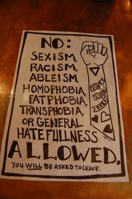 """No: Sexsism, racism, ableism, homophopia, fatphobia, transphobia or general hatefullness allowed. You will be asked to leave."" #feminism #activism #equality"