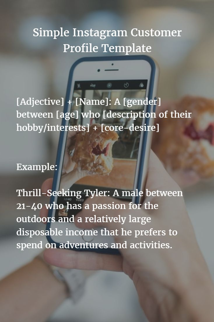 Simple Instagram customer profile template:  [Adjective] + [Name]: A [gender] between [age] who [description of their hobby/interests] + [core-desire]  Example:  Thrill-Seeking Tyler: A male between 21-40 who has a passion for the outdoors and a relatively large disposable income that he prefers to spend on adventures and activities.  #instagram #marketing