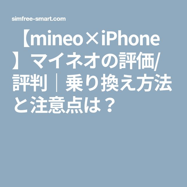 【mineo×iPhone】マイネオの評価/評判|乗り換え方法と注意点は?