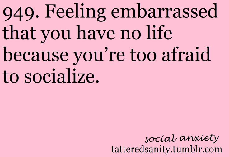 Social Anxiety # 949 | Feeling embarrassed that you have no life because you're too afraid to socialize. I am not sure if I am embarrassed about it, more I get anxious and frustrated and depressed about it.