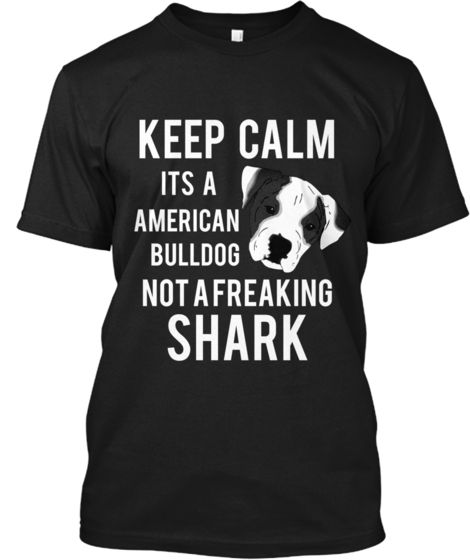 Love it! I so need this! Hate that people judge...he's a dog for Christ Sakes!!!  KEEP CALM its A AMERICAN BULLDOG NOT A FREAKING SHARK