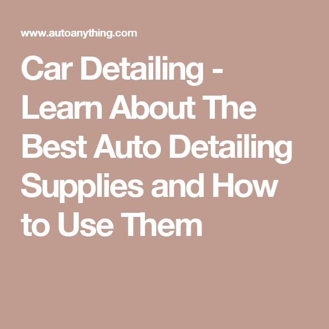 Car Detailing -  Learn About The Best Auto Detailing Supplies and How to Use Them