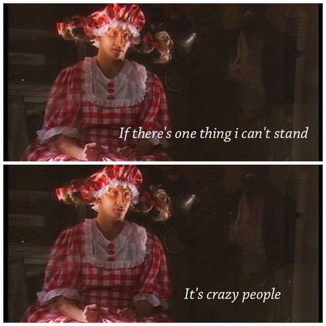 If there's one thing I can't stand, it's crazy people. Red Dwarf.