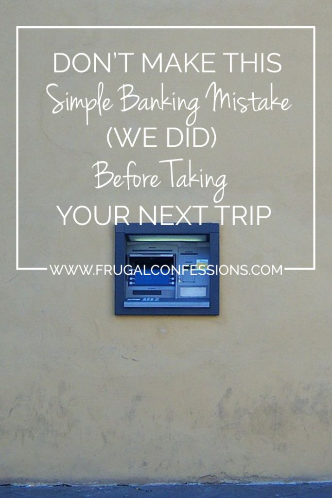 Don't make this simple bank mistake (we did) before your next trip | http://www.frugalconfessions.com/personal-spending/dont-make-this-simple-banking-mistake-we-did-before-taking-your-next-trip.php