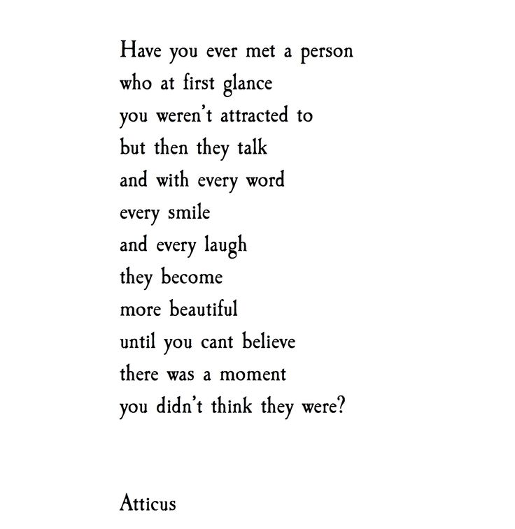 Have you ever met a person who a first glance you weren't attracted to but then they talk and with every word every smile and every laugh they become more beautiful until you can't believe there was a moment you didn't think they were?  -Atticus