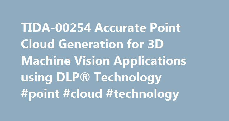TIDA-00254 Accurate Point Cloud Generation for 3D Machine Vision Applications using DLP® Technology #point #cloud #technology http://solomon-islands.remmont.com/tida-00254-accurate-point-cloud-generation-for-3d-machine-vision-applications-using-dlp-technology-point-cloud-technology/  # Accurate Point Cloud Generation for 3D Machine Vision Applications using DLP® Technology (ACTIVE) TIDA-00254 View the Important Notice for TI Designs covering authorized use, intellectual property matters and…