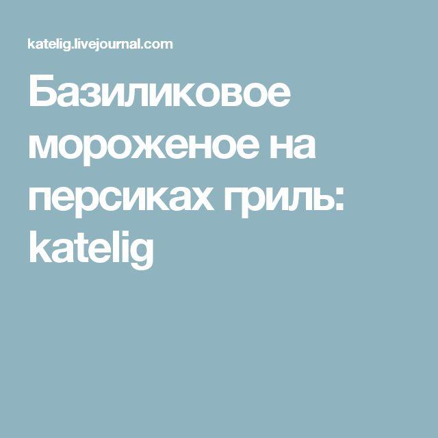 Базиликовое мороженое на персиках гриль: katelig