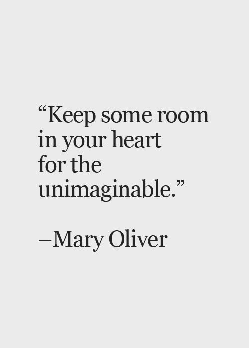 Keep some room in your heart for the unimaginable. -…