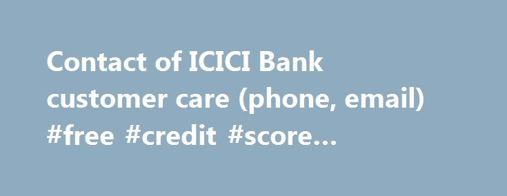 Contact of ICICI Bank customer care (phone, email) #free #credit #score #government http://nef2.com/contact-of-icici-bank-customer-care-phone-email-free-credit-score-government/  #icici credit card # Contact of ICICI Bank customer care (phone, email) Contact ICICI Bank. Find below customer care details of ICICI Bank, including phone and address. Reach these contacts for queries or complaints on ICICI Bank savings accounts, loans, credit cards, insurance, internet banking, or other questions…