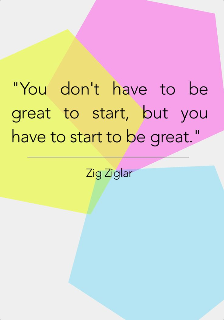 You don't have to be great to start, but you have to start to be great.:
