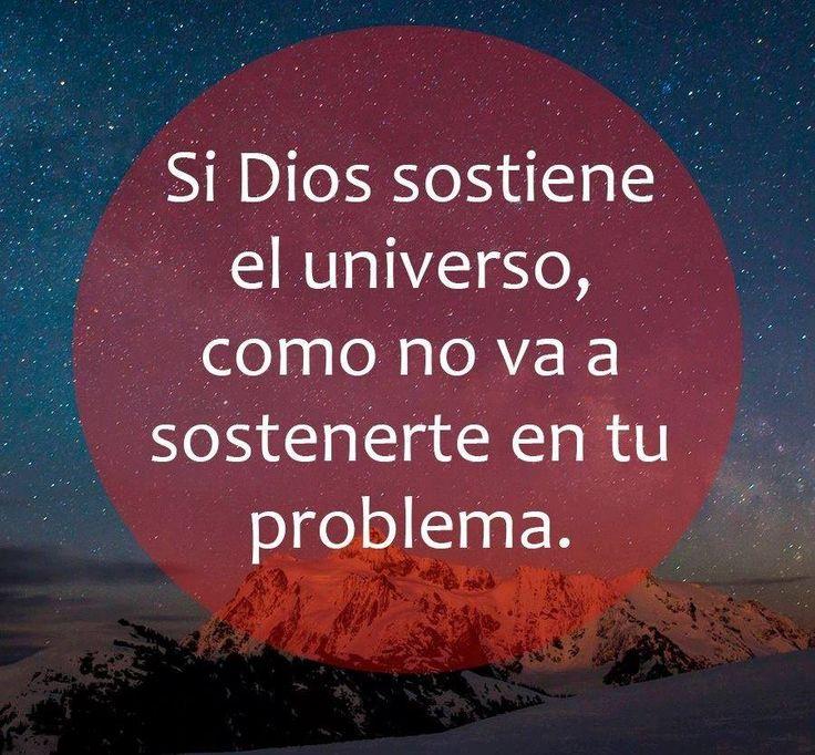 Si Dios sostiene el universo, como no va a sostenerte en tu problema.