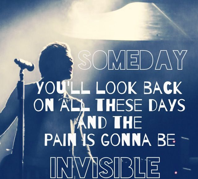 """Someday you'll look on all these days and the pain is gonna be invisible."" Ivisible by Hunter Hayes"