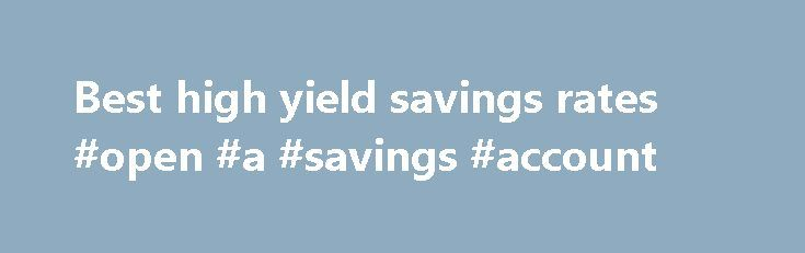 Best high yield savings rates #open #a #savings #account http://savings.remmont.com/best-high-yield-savings-rates-open-a-savings-account/  Best High Yield Interest Rewards Checking Accounts Find the highest yield interest rewards checking rates...
