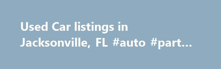 Used Car listings in Jacksonville, FL #auto #part #warehouse http://auto.remmont.com/used-car-listings-in-jacksonville-fl-auto-part-warehouse/  #used car listings # Used Car listings in Jacksonville, FL Usage of Cars People, who stay at Jacksonville need car for their convenience. Nowadays cars are a must. If you are planning to own a car, you can get best used cars in Jacksonville at affordable prices, which means it will fulfill your requirements along [...]Read More...The post Used Car…