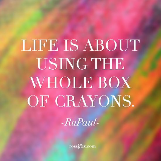 Life is about using the whole box of crayons. - RuPaul Quote About Life