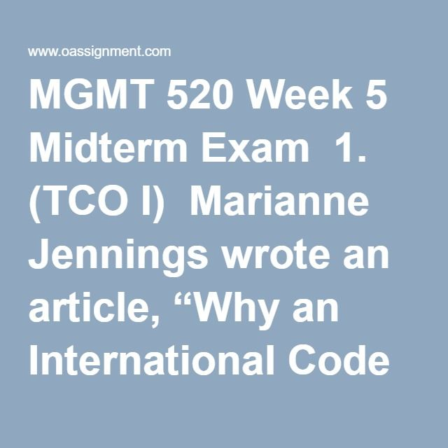 "MGMT 520 Week 5 Midterm Exam  1. (TCO I)  Marianne Jennings wrote an article, ""Why an International Code of Ethics would be good,"" which was assigned to be read at the beginning of the course.  As you have worked throughout this session, you should have considered this article and how it may or may not have impacted different situations in the world economic/business/legal/political environments.....…Great Depression  2. (TCO A) Use the fact pattern you received in the above Marianne…"