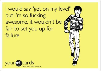 I would say 'get on my level' but I'm so fucking awesome, it wouldn't be fair to set you up for failure.