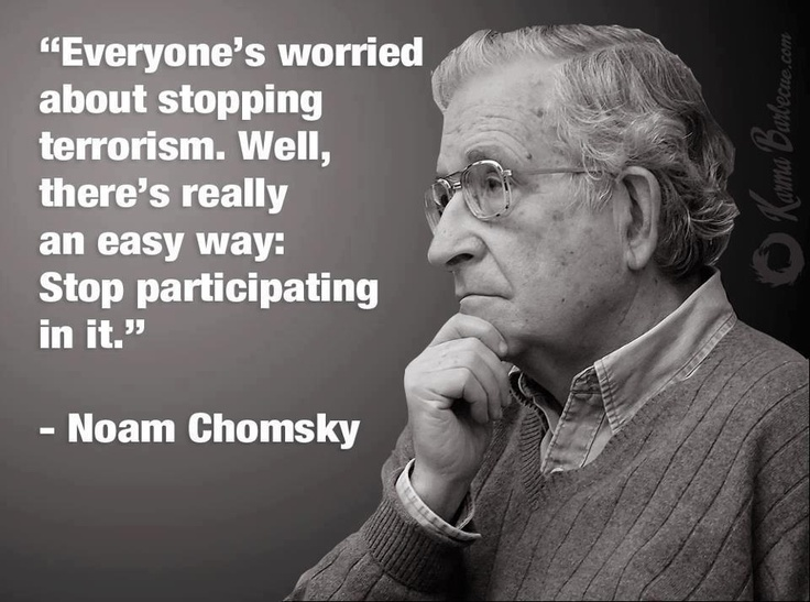 """""""Everyone's worried about stopping terrorism. Well, there's really an easy way: Stop participating in it.""""    ~ Noam Chomsky"""