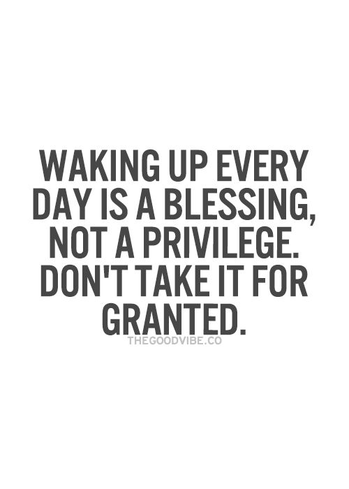 Waking up every day is a Blessing, Easy to to Forget...